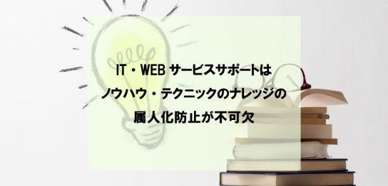 IT・WEBサービスサポートはノウハウ・テクニックのナレッジの属人化防止が不可欠
