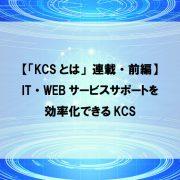 【「KCSとは」連載・前編】IT・WEBサービスサポートを効率化できるKCS