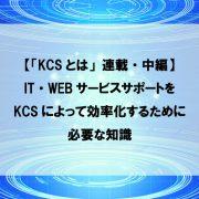 【「KCSとは」連載・中編】IT・WEBサービスサポートをKCSによって効率化するために必要な知識