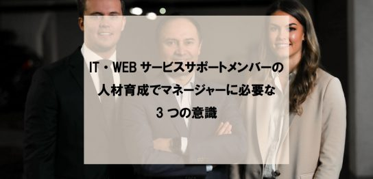 IT・WEBサービスサポートメンバーの人材育成でマネージャーに必要な3つの意識