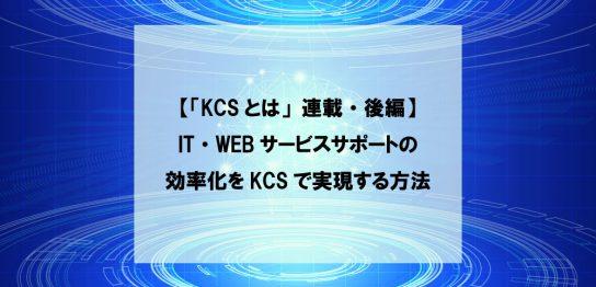 【「KCSとは」連載・後編】IT・WEBサービスサポートの効率化をKCSで実現する方法