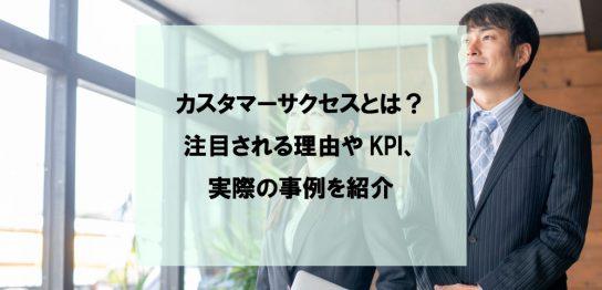 カスタマーサクセスとは?注目される理由やKPI、実際の事例を紹介