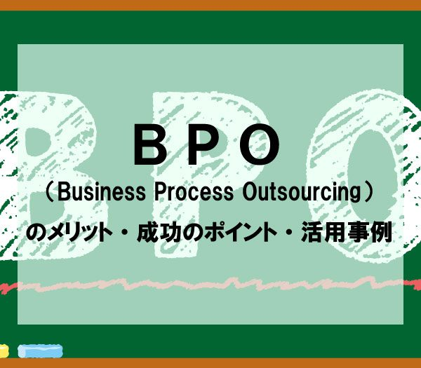 BPO(Business Process Outsourcing)のメリット・成功のポイント・活用事例